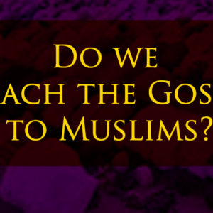 Do we preach the Gospel to Muslims?